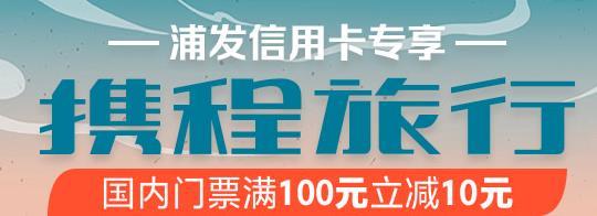浦发银行,携程旅行国内景点门票满100元立减10元!